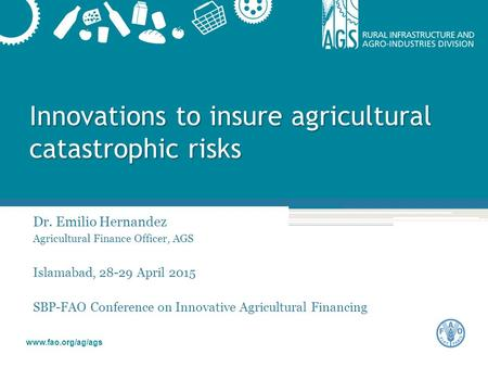 Www.fao.org/ag/ags Innovations to insure agricultural catastrophic risks Dr. Emilio Hernandez Agricultural Finance Officer, AGS Islamabad, 28-29 April.