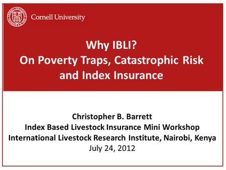 Why IBLI? On Poverty Traps, Catastrophic Risk and Index Insurance Christopher B. Barrett Index Based Livestock Insurance Mini Workshop International Livestock.