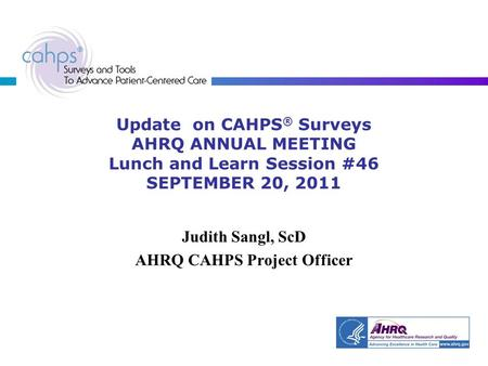 Update on CAHPS ® Surveys AHRQ ANNUAL MEETING Lunch and Learn Session #46 SEPTEMBER 20, 2011 Judith Sangl, ScD AHRQ CAHPS Project Officer.