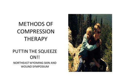 METHODS OF COMPRESSION THERAPY PUTTIN THE SQUEEZE ON!! NORTHEAST WYOMING SKIN AND WOUND SYMPOSIUM.