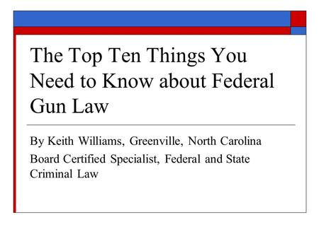 The Top Ten Things You Need to Know about Federal Gun Law By Keith Williams, Greenville, North Carolina Board Certified Specialist, Federal and State Criminal.