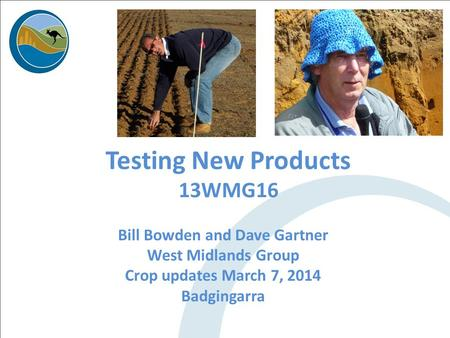 Testing New Products 13WMG16 Bill Bowden and Dave Gartner West Midlands Group Crop updates March 7, 2014 Badgingarra.