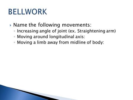  Name the following movements: ◦ Increasing angle of joint (ex. Straightening arm) ◦ Moving around longitudinal axis: ◦ Moving a limb away from midline.