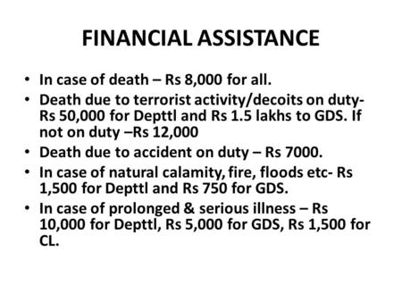 FINANCIAL ASSISTANCE In case of death – Rs 8,000 for all. Death due to terrorist activity/decoits on duty- Rs 50,000 for Depttl and Rs 1.5 lakhs to GDS.