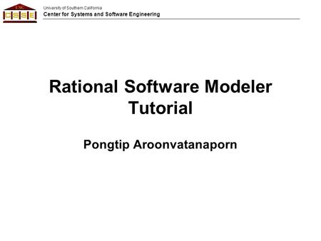 University of Southern California Center for Systems and Software Engineering Rational Software Modeler Tutorial Pongtip Aroonvatanaporn.