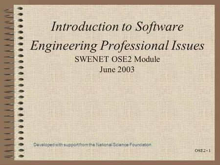 OSE2 - 1 Introduction to Software Engineering Professional Issues SWENET OSE2 Module June 2003 Developed with support from the National Science Foundation.