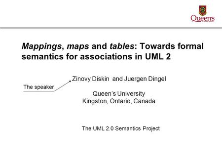 Zinovy Diskin and Juergen Dingel Queen's University Kingston, Ontario, Canada Mappings, maps and tables: Towards formal semantics for associations in UML.