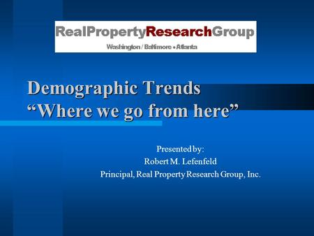 "Demographic Trends ""Where we go from here"" Presented by: Robert M. Lefenfeld Principal, Real Property Research Group, Inc."