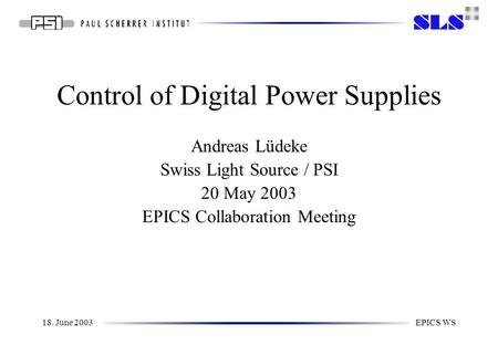 18. June 2003EPICS WS Control of Digital Power Supplies Andreas Lüdeke Swiss Light Source / PSI 20 May 2003 EPICS Collaboration Meeting.