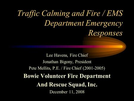 Traffic Calming and Fire / EMS Department Emergency Responses Lee Havens, Fire Chief Jonathan Bigony, President Pete Mellits, P.E. / Fire Chief (2001-2005)