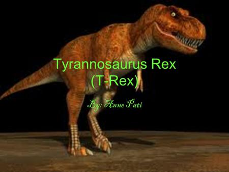 Tyrannosaurus Rex (T-Rex) By: Anne Pati. T-Rex has two eyes Two legs Sharp teeth Two short hands Three sharp claws on each foot A spine.