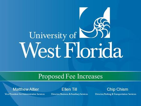 Proposed Fee Increases Matthew Altier Ellen Till Chip Chism Vice President for Administrative Services Director, Business & Auxiliary Services Director,
