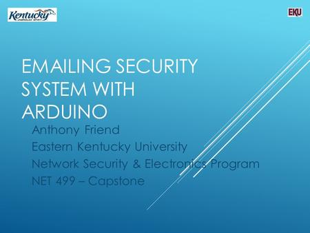EMAILING SECURITY SYSTEM WITH ARDUINO Anthony Friend Eastern Kentucky University Network Security & Electronics Program NET 499 – Capstone.