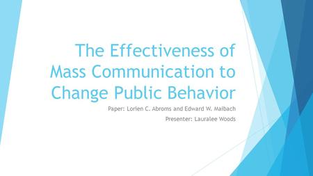 The Effectiveness of Mass Communication to Change Public Behavior Paper: Lorien C. Abroms and Edward W. Maibach Presenter: Lauralee Woods.