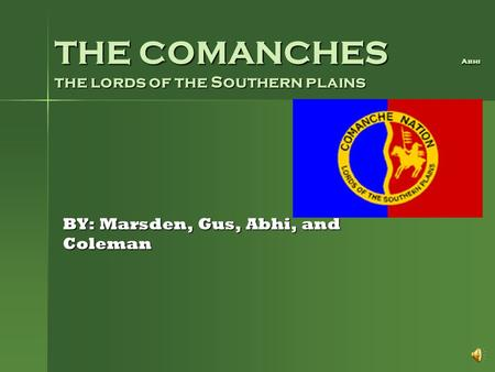 THE COMANCHES Abhi the lords of the Southern plains BY: Marsden, Gus, Abhi, and Coleman.