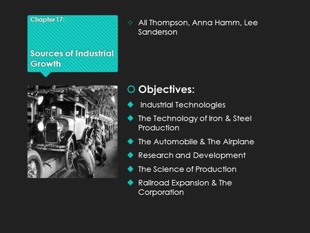Chapter 17: Sources of Industrial Growth  Ali Thompson, Anna Hamm, Lee Sanderson  Objectives:  Industrial Technologies  The Technology of Iron & Steel.