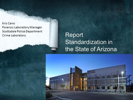 Report Standardization in the State of Arizona Kris Cano Forensic Laboratory Manager Scottsdale Police Department Crime Laboratory.
