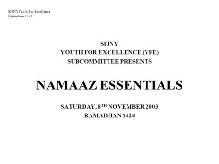 SIJNY Youth For Excellence Ramadhan 1424 SIJNY YOUTH FOR EXCELLENCE (YFE) SUBCOMMITTEE PRESENTS NAMAAZ ESSENTIALS SATURDAY, 8 TH NOVEMBER 2003 RAMADHAN.