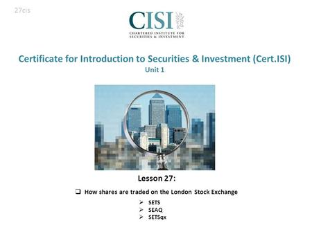 Certificate for Introduction to Securities & Investment (Cert.ISI) Unit 1  SETS  SEAQ  SETSqx 27cis Lesson 27:  How shares are traded on the London.