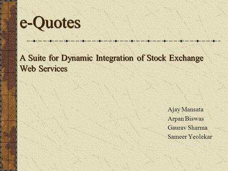 E-Quotes A Suite for Dynamic Integration of Stock Exchange Web Services Ajay Mansata Arpan Biswas Gaurav Sharma Sameer Yeolekar.