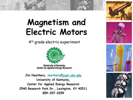 Magnetism and Electric Motors Jim Neathery, University of Kentucky, Center for Applied Energy Research 2540 Research.