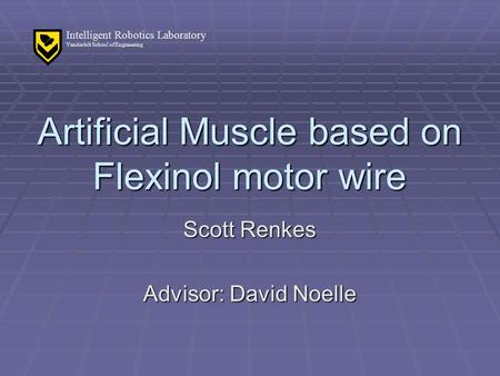 Intelligent Robotics Laboratory Vanderbilt School of Engineering Artificial Muscle based on Flexinol motor wire Scott Renkes Advisor: David Noelle.