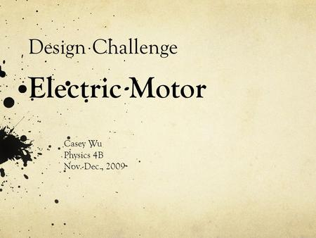 Design Challenge Electric Motor Casey Wu Physics 4B Nov.-Dec., 2009.