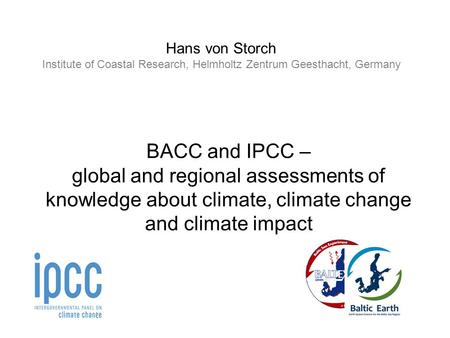 Hans von Storch Institute of Coastal Research, Helmholtz Zentrum Geesthacht, Germany BACC and IPCC – global and regional assessments of knowledge about.