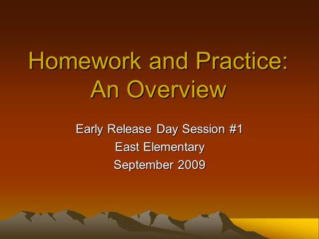 Homework and Practice: An Overview Early Release Day Session #1 East Elementary September 2009.