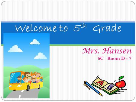 Welcome to 5th Grade Mrs. Hansen 5C Room D - 7.