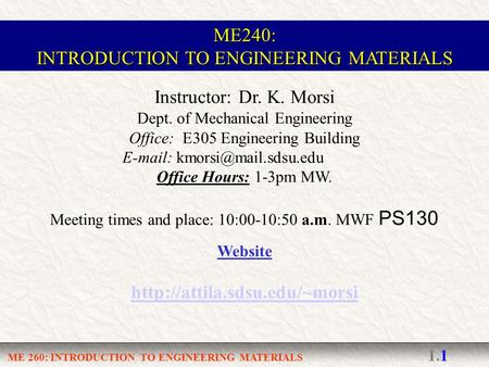 ME 260: INTRODUCTION TO ENGINEERING MATERIALS 1.1 Instructor: Dr. K. Morsi Dept. of Mechanical Engineering Office: E305 Engineering Building