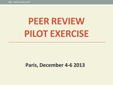 PEER REVIEW PILOT EXERCISE Paris, December 4-6 2013 BWC – MSP December 2014.