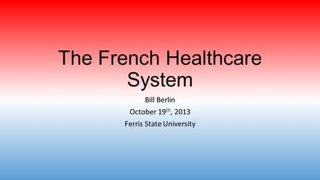 The French Healthcare System Bill Berlin October 19 th, 2013 Ferris State University.