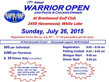 WARRIOR OPEN WARRIOR OPEN and Pasta & Chicken Dinner 17 th Annual At Brentwood Golf Club 2450 Havenwood, White Lake Sunday, July 26, 2015 Registration.