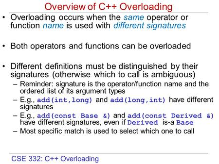 CSE 332: C++ Overloading Overview of C++ Overloading Overloading occurs when the same operator or function name is used with different signatures Both.