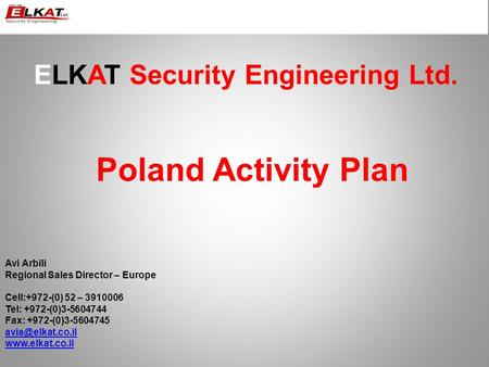 ELKAT Security Engineering Ltd. Poland Activity Plan Avi Arbili Regional Sales Director – Europe Cell:+972-(0) 52 – 3910006 Tel: +972-(0)3-5604744 Fax: