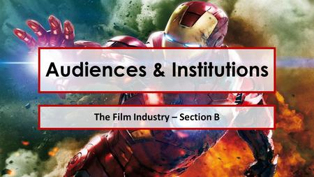 Audiences & Institutions The Film Industry – Section B.