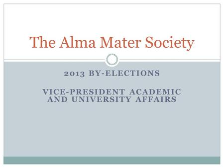 2013 BY-ELECTIONS VICE-PRESIDENT ACADEMIC AND UNIVERSITY AFFAIRS The Alma Mater Society.