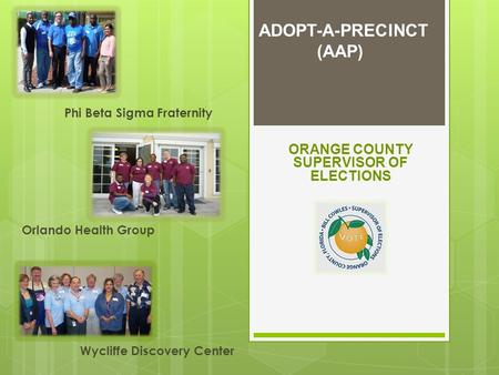 ADOPT-A-PRECINCT (AAP) Phi Beta Sigma Fraternity Orlando Health Group ORANGE COUNTY SUPERVISOR OF ELECTIONS Wycliffe Discovery Center.