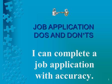 1 JOB APPLICATION DOS AND DON ' TS I can complete a job application with accuracy.