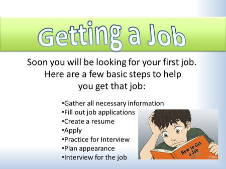 Gather all necessary information Fill out job applications Create a resume Apply Practice for Interview Plan appearance Interview for the job Soon you.