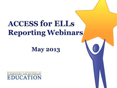 ACCESS for ELLs Reporting Webinars May 2013. Interpreting and Using ACCESS for ELLs Scores Massachusetts Department of Elementary and Secondary Education.