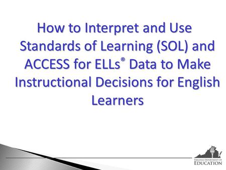 How to Interpret and Use Standards of Learning (SOL) and ACCESS for ELLs® Data to Make Instructional Decisions for English Learners.