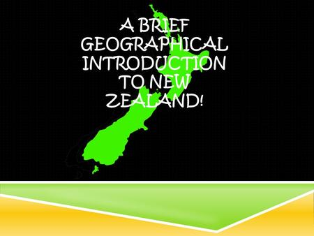 A BRIEF GEOGRAPHICAL INTRODUCTION TO NEW ZEALAND!.