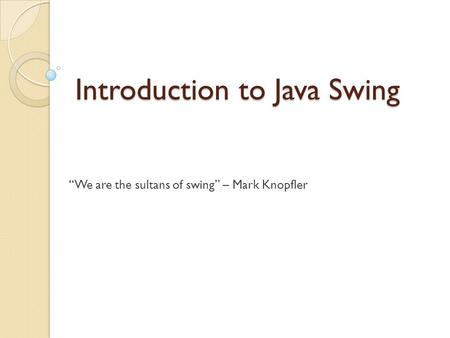 "Introduction to Java Swing ""We are the sultans of swing"" – Mark Knopfler."