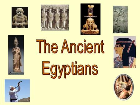 The Ancient Egyptians.