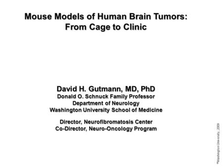 Mouse Models of Human Brain Tumors: From Cage to Clinic David H. Gutmann, MD, PhD Donald O. Schnuck Family Professor Department of Neurology Washington.