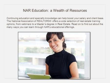 NAR Education: a Wealth of Resources Continuing education and specialty knowledge can help boost your salary and client base. The National Association.