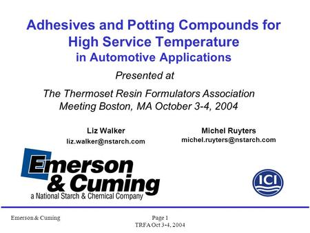 Emerson & CumingPage 1 TRFA Oct 3-4, 2004 Adhesives and Potting Compounds for High Service Temperature in Automotive Applications Liz Walker