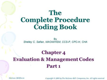 The Complete Procedure Coding Book By Shelley C. Safian, MAOM/HSM, CCS-P, CPC-H, CHA Chapter 4 Evaluation & Management Codes Part 1 Copyright © 2009 by.